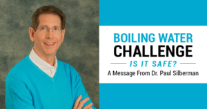 Boiling Water Challenge - Is it safe? A message from Dr. Paul Silberman