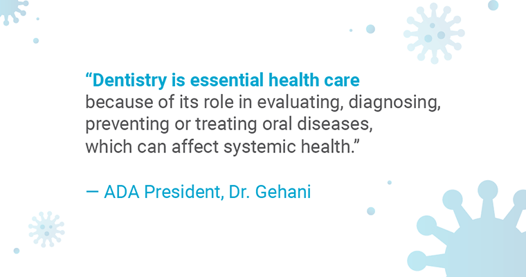 """""""Dentistry is essential health care because of its role in evaluating, diagnosing, preventing or treating oral diseases, which can affect systemic health."""" - ADA President, Dr. Gehani"""